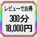 レビューでお得キャンペーン300分18,000円